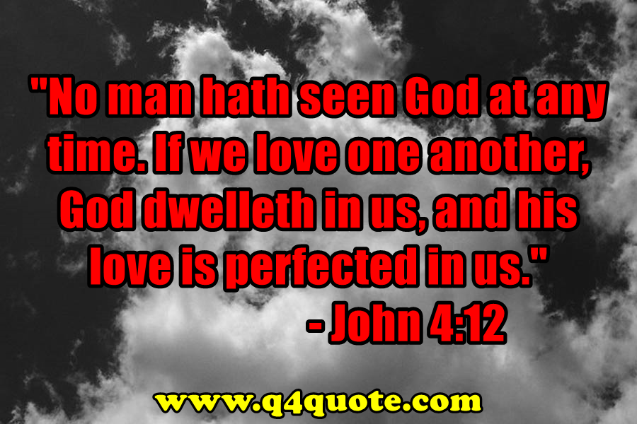 No man hath seen God at any time. If we love one another, God dwelleth in us, and his love is perfected in us. -John 4:12