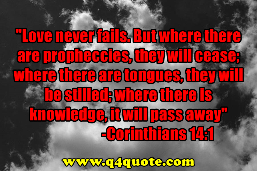 """Love never fails. But where there are propheccies, they will cease; where there are tongues, they will be stilled; where there is knowledge, it will pass away."" Corinthians 14:1"