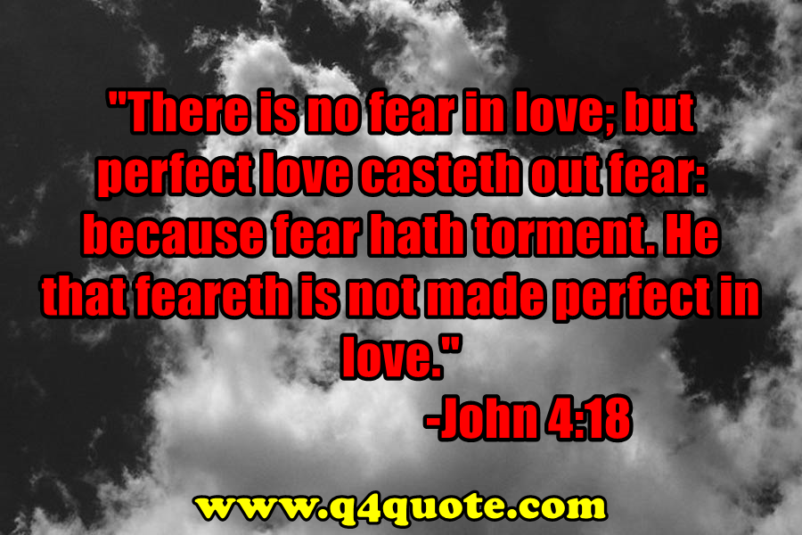 There is no fear in love; but perfect love casteth out fear: because fear hath torment. He that feareth is not made perfect in love.  - John 4:18