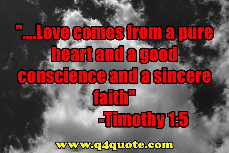 """...Love comes from a pure heart and a good conscience and a sincere faith.""  Timothy 1:5"
