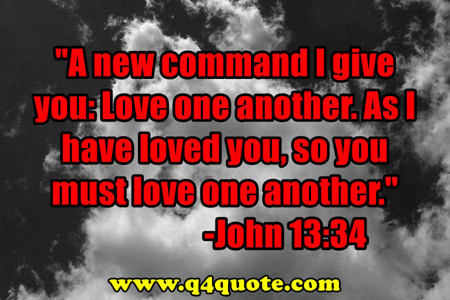 A new command I give you: Love one another. As I have loved you, so you must love one another. -John 13:34