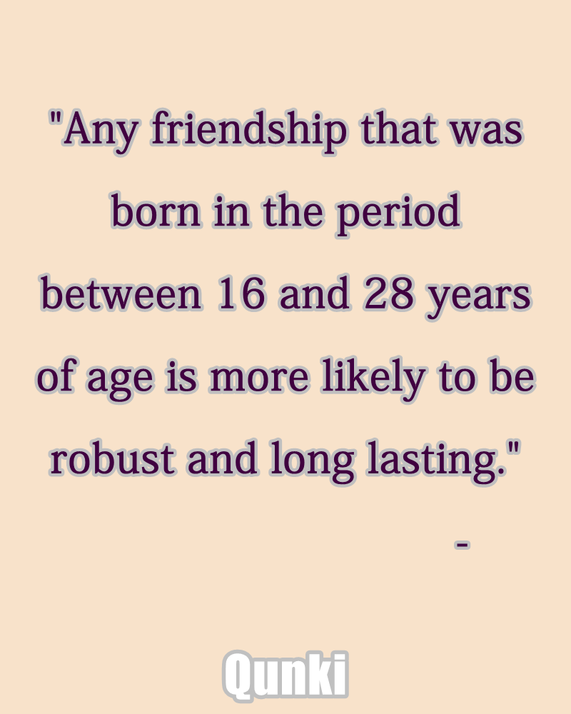 Any friendship that was born in the period between 16 and 28 years of age is more likely to be robust and long lasting.