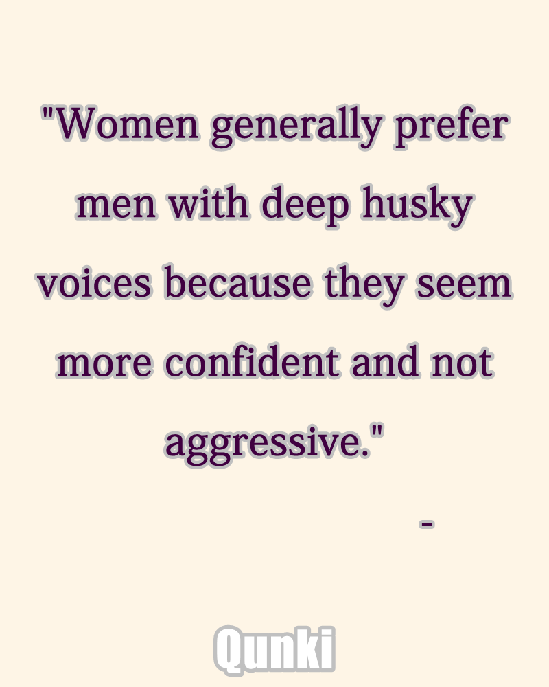 Women generally prefer men with deep husky voices because they seem more confident and not aggressive.