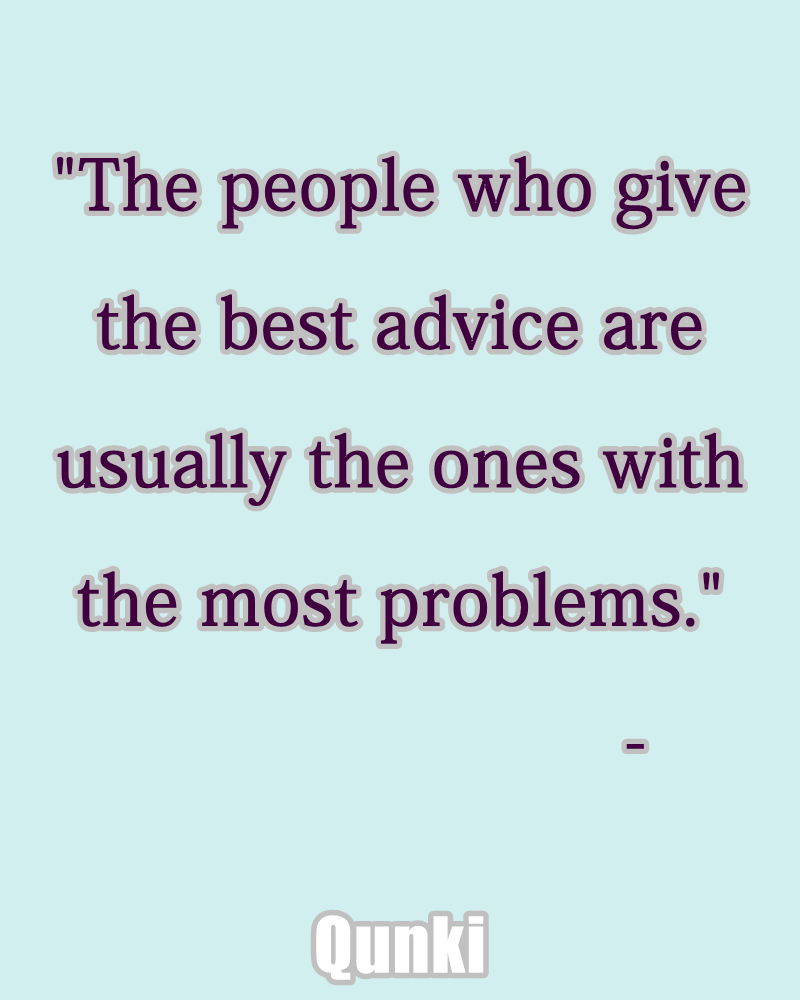 The people who give the best advice are usually the ones with the most problems.