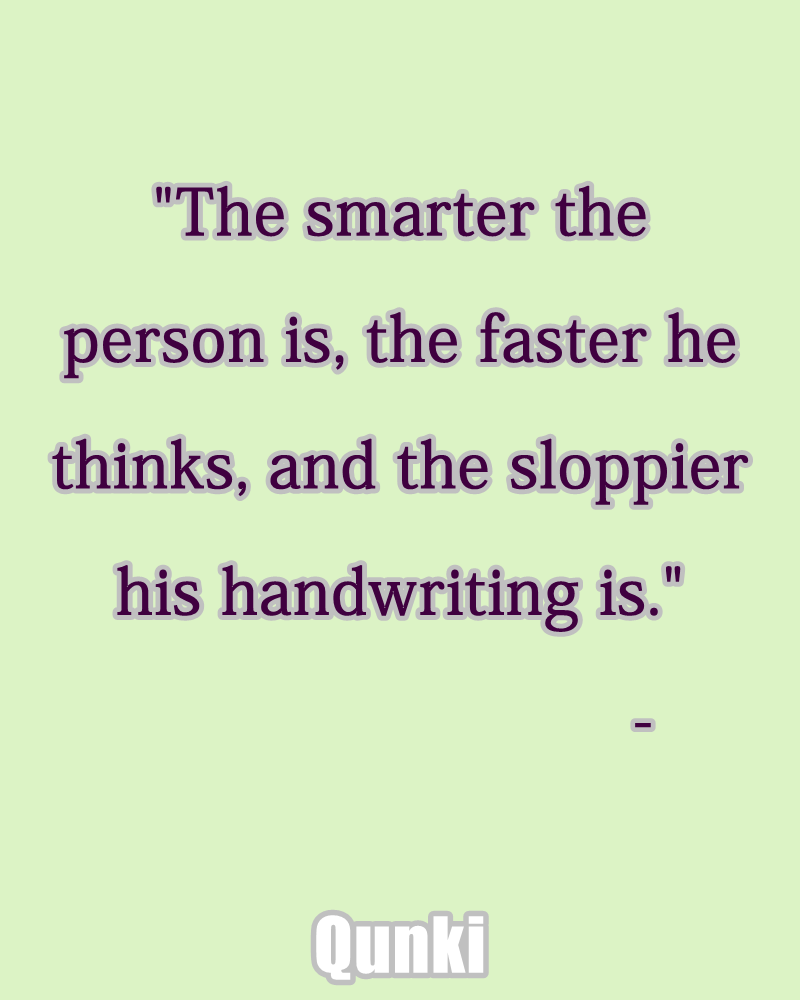 The smarter the person is, the faster he thinks, and the sloppier his handwriting is.