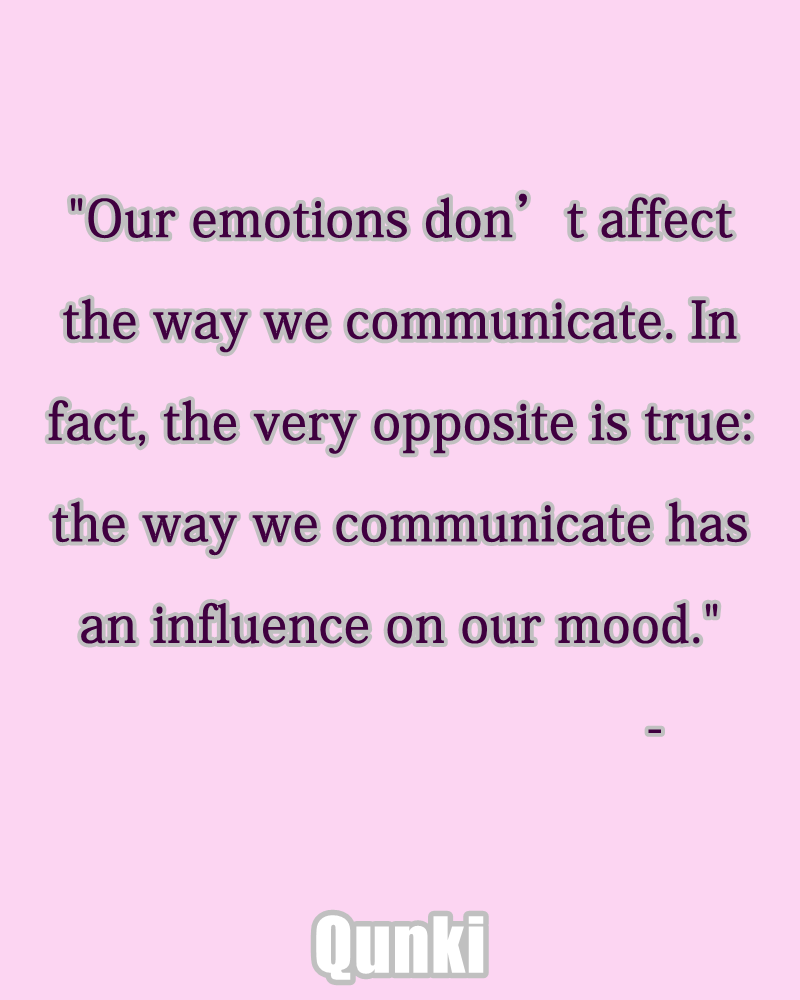 Our emotions don't affect the way we communicate. In fact, the very opposite is true: the way we communicate has an influence on our mood.