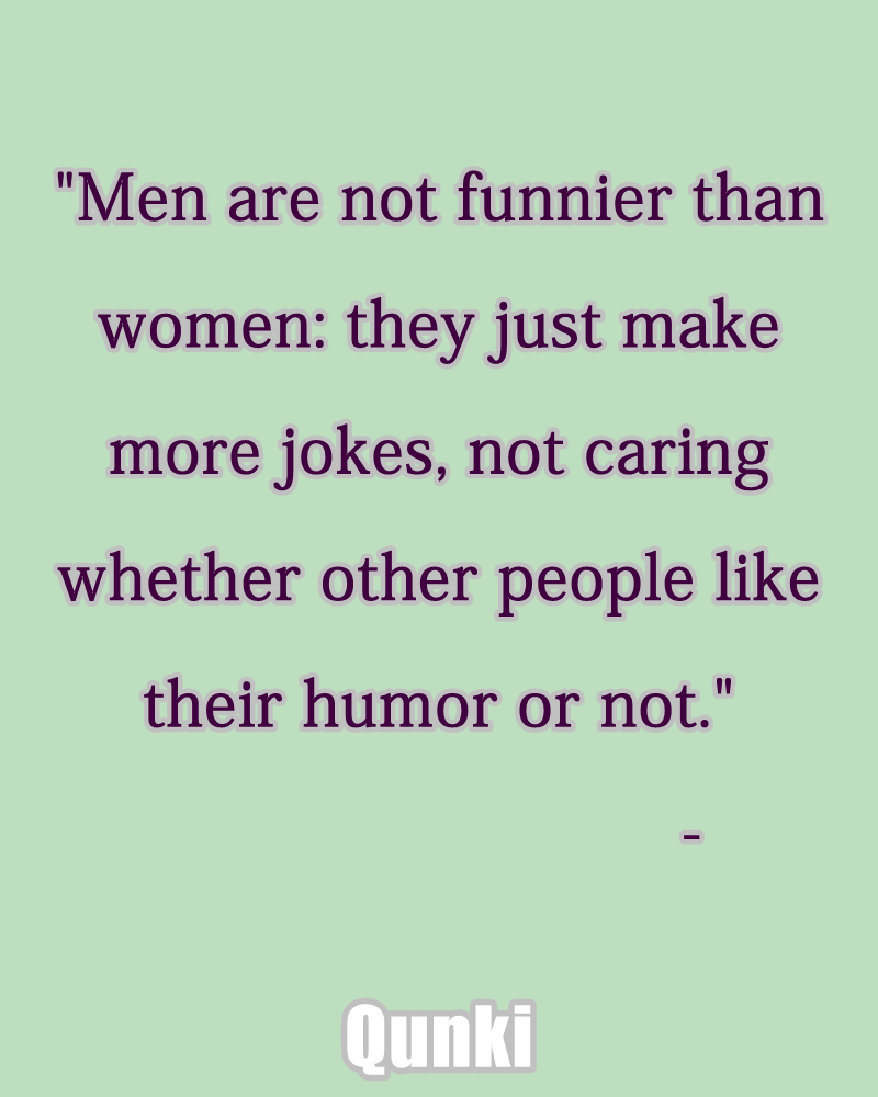 Men are not funnier than women: they just make more jokes, not caring whether other people like their humor or not.