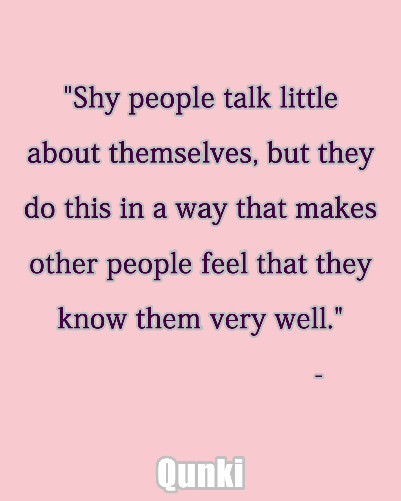 Shy people talk little about themselves, but they do this in a way that makes other people feel that they know them very well.