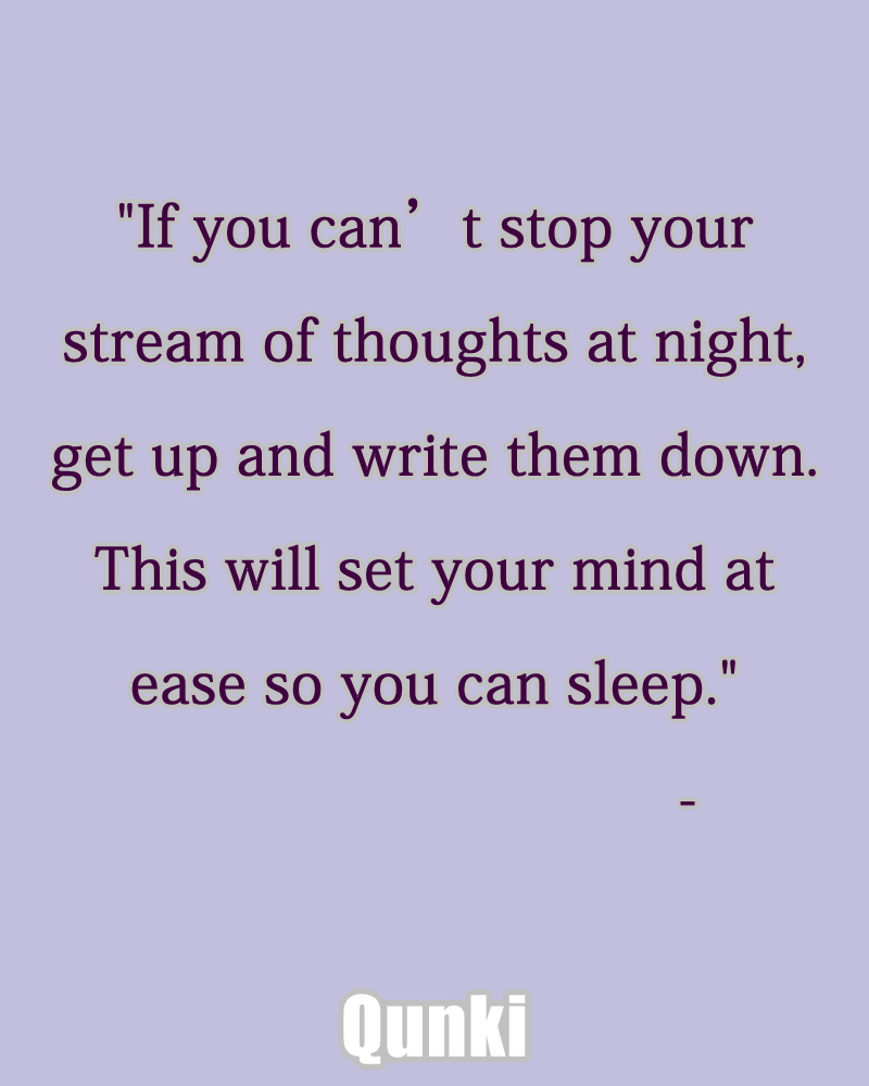 If you can't stop your stream of thoughts at night, get up and write them down. This will set your mind at ease so you can sleep.