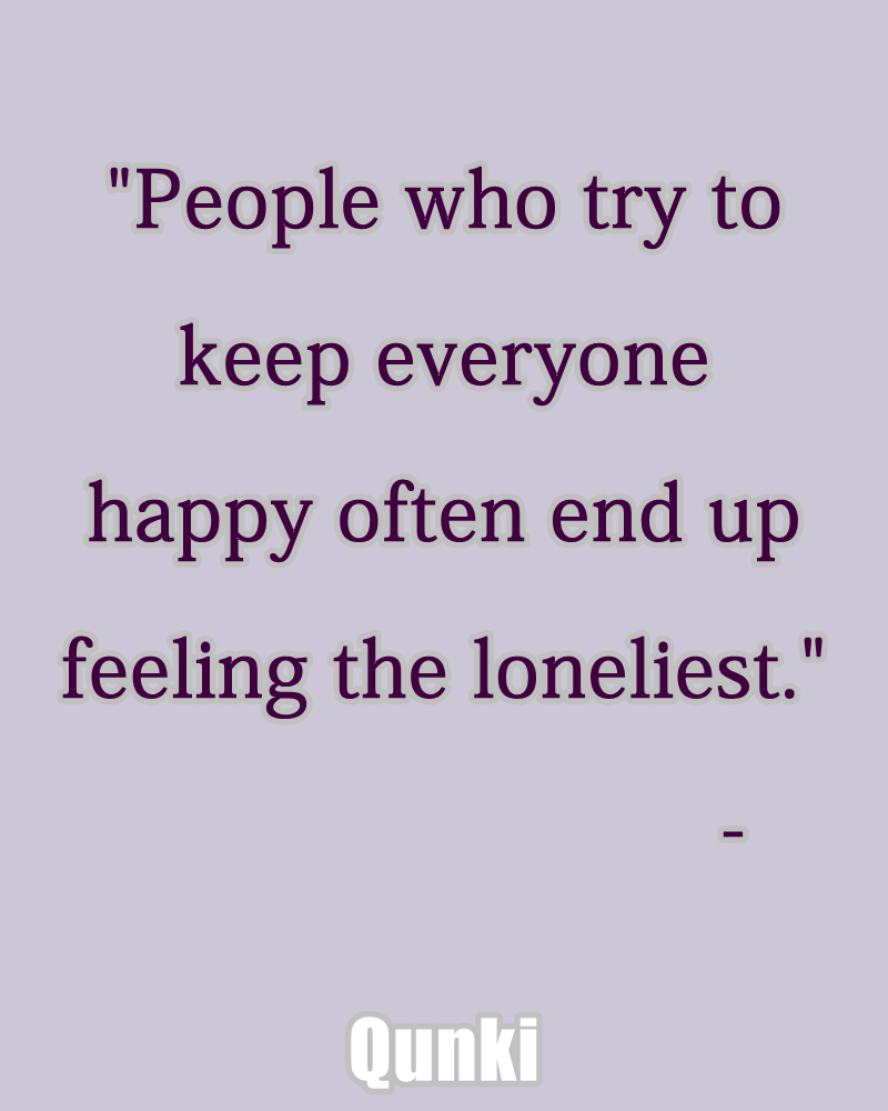 People who try to keep everyone happy often end up feeling the loneliest.