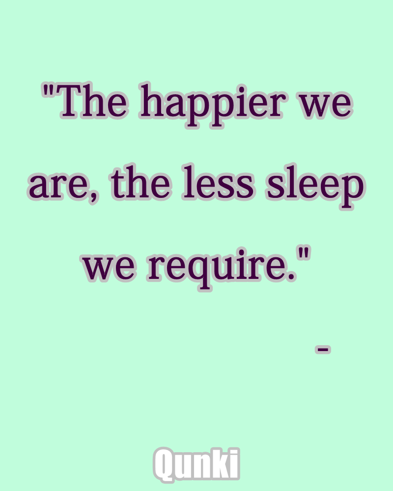The happier we are, the less sleep we require.