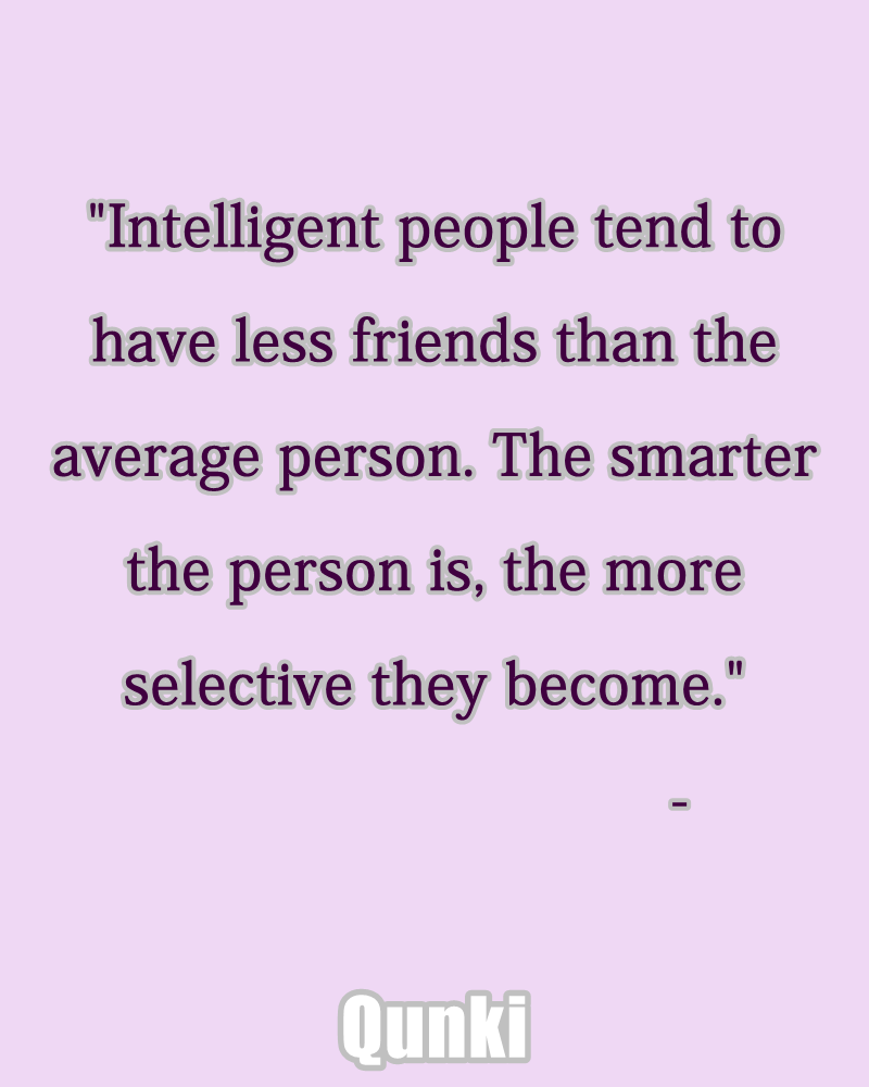 Intelligent people tend to have less friends than the average person. The smarter the person is, the more selective they become.