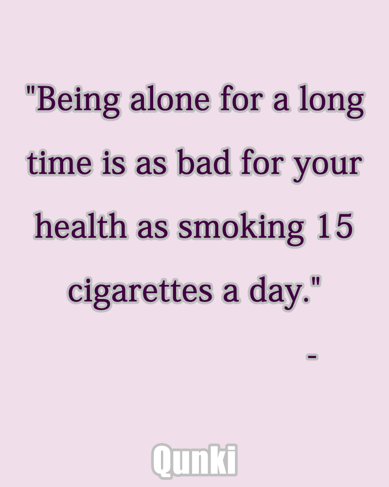 Being alone for a long time is as bad for your health as smoking 15 cigarettes a day.