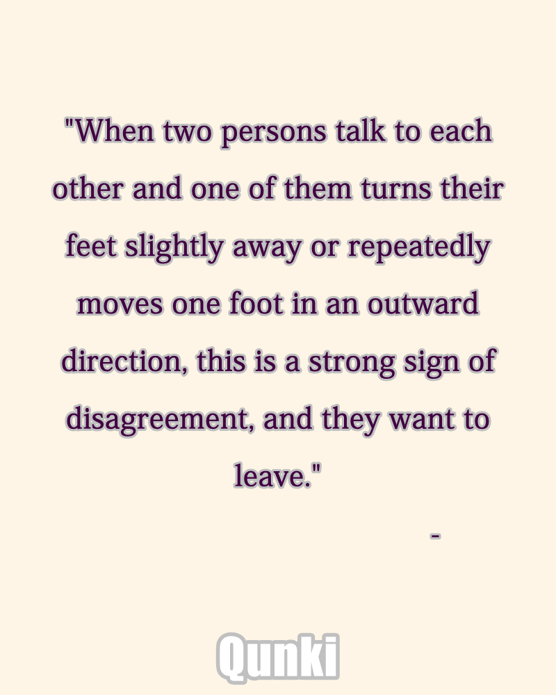 When two persons talk to each other and one of them turns their feet slightly away or repeatedly moves one foot in an outward direction, this is a strong sign of disagreement, and they want to leave.
